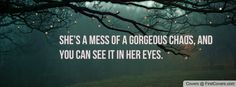 She's a mess of gorgeous chaos, and you can see it in her eyes. Quotes with pretty pictures on them.