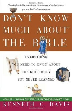 Don't Know Much About the Bible: Everything You Need to Know About the Good Book but Never Learned by Kenneth C. Davis, With wit, wisdom, and an extraordinary talent for turning dry, difficult reading into colorful and realistic accounts, the author brings the world of the Old and New testaments to life as no one else can. Relying on new research and improved translations, Davis uncovers some amazing questions and contradictions about what the Bible really says.