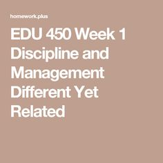 EDU 450 Week 1 Discipline and Management Different Yet Related