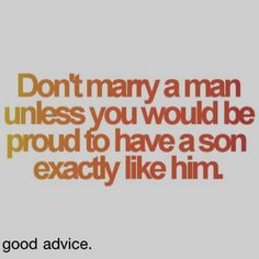 Don't marry a man unless you would be proud to have a son exactly like him.