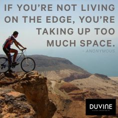 """""""If you're not living on the edge, you're taking up too much space."""" -Anonymous"""