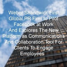 Weber Shandwick First Global PR Firm to Pilot Facebook at Work And Explores The New Platform as Communications And Collaboration Tool For Clients To Engage Employees