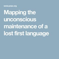Mapping the unconscious maintenance of a lost first language