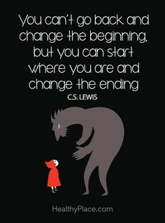 Positive Quote: You can´t go back and change the beginning, but you can star where you are and change the ending – C.S Lewis. www.HealthyPlace.com