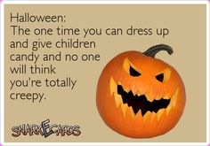 Halloween: The one time you can dress up and give children candy and no one will think you're totally creepy.