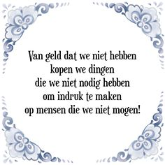Van geld dat we niet hebben kopen we dingen die we niet nodig hebben om indruk te maken op mensen die we niet mogen - Bekijk of bestel deze Tegel nu op Tegelspreuken.nl