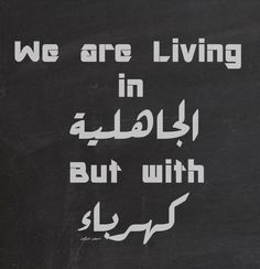 """idayumumtaz: """"nowartoni: """" itshalalcuzisaidbismillah: """" Can someone translate for me? """" We are living in Jahelya (Ignorance) but with khreba ( Electricity) """" thanks a lot for the translation. How..."""