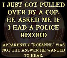 "I just got pulled over by a cop. He asked me if I had a police record. Apparen… I just got pulled over by a cop. He asked me if I had a police record. Apparently ""Roxanne"" was not the answer he wanted to hear. Funny Shit, Haha Funny, Funny Jokes, Funny Stuff, Funny Cop Quotes, Funny Insults, Funny Sarcasm, Random Stuff, Cops Humor"