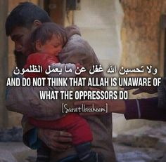 """""""And think not that Allah is unaware of what the Oppressors do, He only grants them respite until the day the eyes will stare in horror."""" [14:42]"""