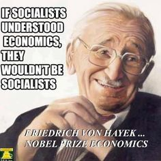 """If Socialists understood economics, they wouldn't be socialists."" Friedrich Von Hayek, Nobel Prize Economics"