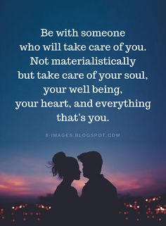 Quotes Be with someone who will take care of you. Not materialistically but take care of your soul, your well being, your heart, and everything that's you.