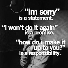 """I'm sorry is a statement. ""I won't do it again is a promise. ""How do I make it up to you?"" is a responsibility."