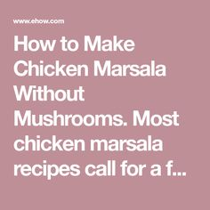 How to Make Chicken Marsala Without Mushrooms. Most chicken marsala recipes call for a fairly large quantity of mushrooms. However, some purists argue that mushrooms aren't necessary and that it's the addition of marsala that makes the dish authentic. If you're looking for a mushroom substitute, few things impart the earthy, unique flavor of...