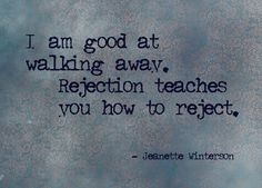 """Especially if it hurts you. """"I am good at walking away. Rejection teaches you how to reject. Jeanette Winterson, Walk Away Quotes, Quotes To Live By, The Words, Words Quotes, Me Quotes, Sayings, Rejected Quotes, Meaningful Quotes"""