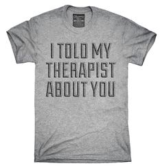 I Told My Therapist About You T-Shirts, Hoodies, Tank Tops