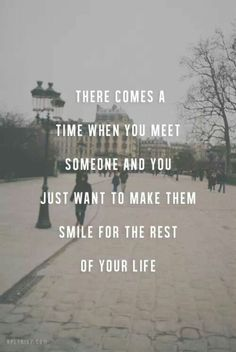 There comes a time when you meet someone and you just want to make them smile for the rest o your life.
