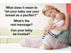 "Nursing mothers are commonly warned: ""Don't let your baby use your breast as a pacifier."" Although often said, this is an incredibly curious statement. After all, which came first, the breast or the pacifier? The breast, of course, long predates the pacifier (aka ""dummy""), a man-made device"