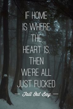 If home is where the heart is then we're all just fucked.