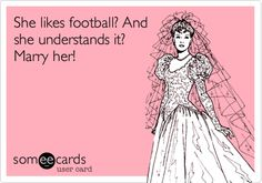 She likes football? And she understands it? Marry her!