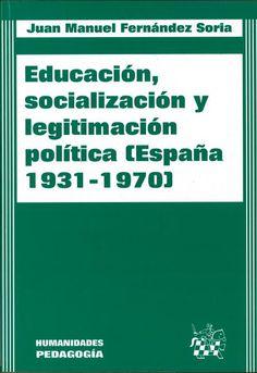 Educación, socialización y legitimación política : España 1931-1970 / Juan Manuel Fernández Soria
