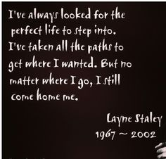 Layne Staley-- My hero from my teenage years. For his music, that is. I never wanted to BE like him, I just admired the twisted way that he told his story.