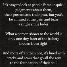 It's easy to look at people and make quick judgments about them, their present and their past, but you'd be amazed at the pain and tears a single smile hides