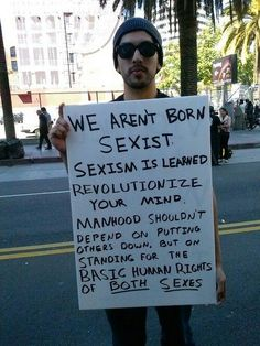 Manhood shouldn't depend on putting others down, but standing up for the basic human rights of both sexes.// Again, this man is representing the exact meaning of feminism.  Men helping women to achieve equality in today's society could result in greatness.  Equality for all sexes, yay!