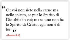 Or voi non siete nella carne ma nello spirito, se pur lo Spirito di Dio abita in voi; ma se uno non ha lo Spirito di Cristo, egli non è di lui. (Romani 8:9)