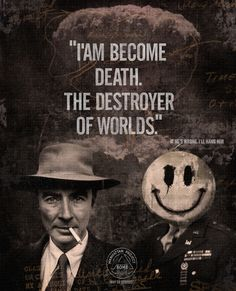 """I became death. The destroyer of worlds.""  ― J. Robert Oppenheimer"