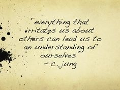 **Perhaps the very things that irritate us about others are the very things we hate in ourselves...