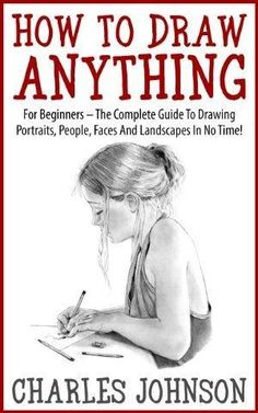 How To Draw Anything: For Beginners - The Complete Guide To Drawing Portraits, People, Faces And Landscapes In No Time! (Drawing Books, Drawing Techniques, Pencil Drawing) by erin