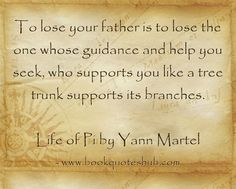 To lose your father is to lose the one whose guidance and help you seek, who supports you like a tree trunk supports its branches. Life of Pi by Yann Martel