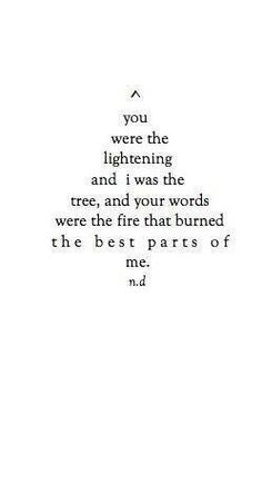 """""""Your words were the fire that burned the best parts of me. It's also emotional and verbal. Poem Quotes, Lyric Quotes, Words Quotes, Life Quotes, Sayings, Quotes That Rhyme, Daily Quotes, Qoutes, The Words"""