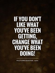 If you don't like what you've been getting, change what you've been doing!. Picture Quotes.