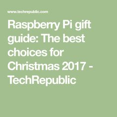 Raspberry Pi gift guide: The best choices for Christmas 2017 - TechRepublic