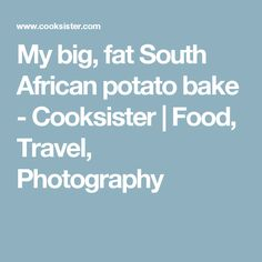 My big, fat South African potato bake - Cooksister | Food, Travel, Photography