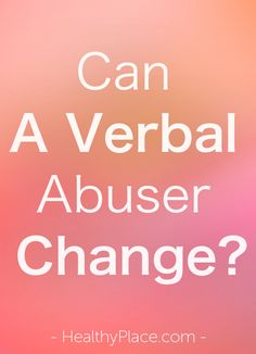 """Can a verbal abuser change? You will only know if he or she shuts up long enough to prove change is happening through their actions - not his or her words."" www.HealthyPlace.com"