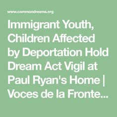 Immigrant Youth, Children Affected by Deportation Hold Dream Act Vigil at Paul Ryan's Home | Voces de la Frontera | Common Dreams