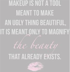 Makeup is not a tool meant to make an ugly thing beautiful, it is meant only to magnify the beauty that already exists.
