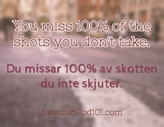 You miss 100% of the shots you don't take. Du missar 100% av skotten du inte skjuter. Click here to learn more Swedish phrases with our Vocabulary Lists: http://www.swedishpod101.com/swedish-vocabulary-lists/ #Swedish #learnSwedish #swedishpod101 #sweden