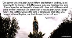 one cannot talk about the church if mary the mother of the lord is not present with his brothers - pope john paul ii