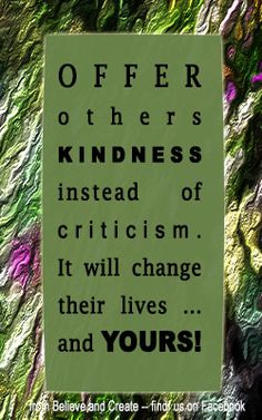 Kindness quote.  For more quotes -- follow us on Facebook ... Believe and Create  #kindness #criticism  #changeyourlife  #change
