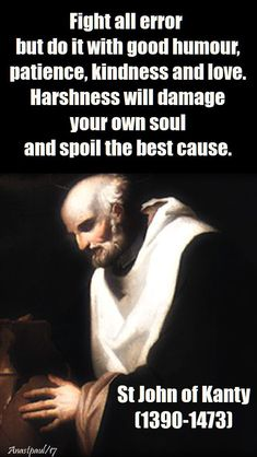 """Quote of the Day – 23 December – The Memorial of St John of Kanty (1390-1473) """"Fight all error but do it with good humour, patience, kindness and love. Harshness will damage your own soul and spoil the best cause."""" St John of Kanty (1390-1473)#mypic"""