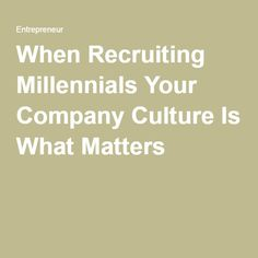 When Recruiting Millennials Your Company Culture Is What Matters