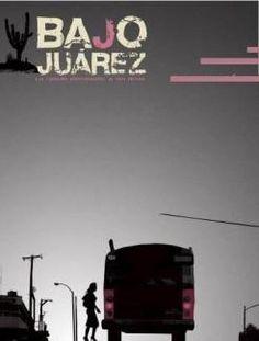 937- Bajo Juárez: La Ciudad Devorando a sus Hijas -  Tras una investigación que duró siete años —del 2001 al 2007—, acerca de los asesinatos de mujeres en Ciudad Juárez, los realizadores Alejandra Sánchez y José Antonio Cordero decidieron documentar el tema en pantalla. Aborda diversas historias (la de una periodista, una madre que pierde a su hija y la de una trabajadora  recién llegada de Veracruz) que, al final, las une el mismo problema.