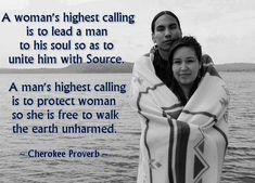 A woman's highest calling is to lead a man to his soul so as to unite him with source. A man's highest calling is to protect woman so she is free to walk the Earth unharmed - Cherokee Proverb - Native American Cherokee, Native American Wisdom, Native American Indians, Native Americans, Cherokee Indians, Cherokee Tribe, Cherokee Food, Cherokee History, Native American Proverb