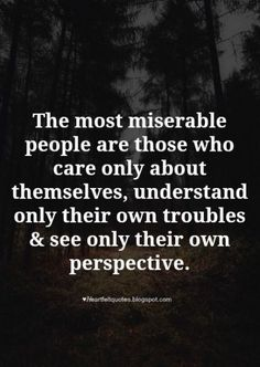 The most miserable people are those who care only about themselves, understand only their own troubles & see only their own perspective. People Change Quotes, Miserable People Quotes, Toxic People Quotes, Hateful People Quotes, Bitter People Quotes, Quotes Wolf, New Quotes, Wisdom Quotes, Words Quotes