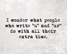 """I text in complete sentences. """"I wonder what people who write 'u' and 'ur' do with all their extra time."""""""