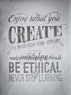 """Enjoy what you create. Look more. Read more. Explore. Make mistakes friends. Be ethical & never stop learning."""