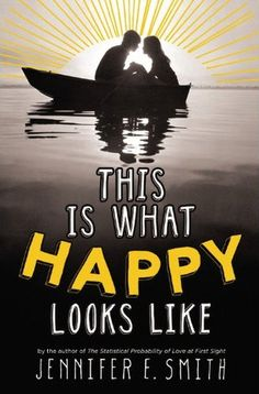 This is What Happy Looks Like by Jennifer E. Smith - a follow-up to awesome, feel-good teen romance The Statistical Probability of Love at First Sight (Spring 13)